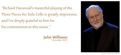 "John Williams: ""Richard Harwood's masterful playing of the Three Pieces for Solo Cello is greatly impressive, and I'm deeply grateful to him for his commitment to this music."""